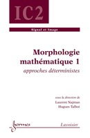 Morphologie mathématique 1 : approches déterministes (Traité IC2, série signal et image) De NAJMAN Laurent et TALBOT Hugues - HERMES SCIENCE PUBLICATIONS / LAVOISIER