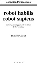 Robot habilis, robot sapiens: Histoire, développements et futurs de la robotique. (coll. Perspectives) De COIFFET Philippe - HERMES SCIENCE PUBLICATIONS / LAVOISIER