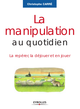 La manipulation au quotidien De Christophe Carré - Editions Eyrolles